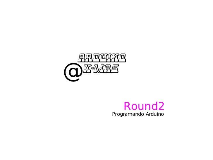 Arduino @ @ X-MaS            Round2      Programando Arduino