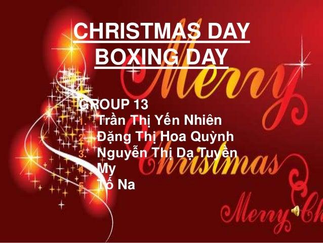 CHRISTMAS DAY BOXING DAY GROUP 13 1. Trần Thị Yến Nhiên 2. Đặng Thị Hoa Quỳnh 3. Nguyễn Thị Dạ Tuyền 4. My 5. Tố Na