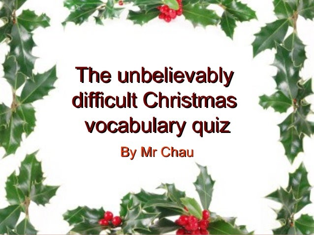 The unbelievablydifficult Christmas vocabulary quiz     By Mr Chau