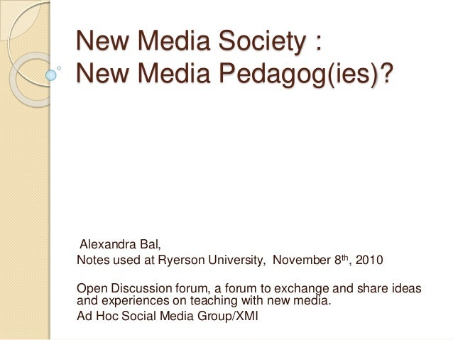 New Media Society : New Media Pedagog(ies)? Alexandra Bal, Notes used at Ryerson University, November 8th, 2010 Open Discu...