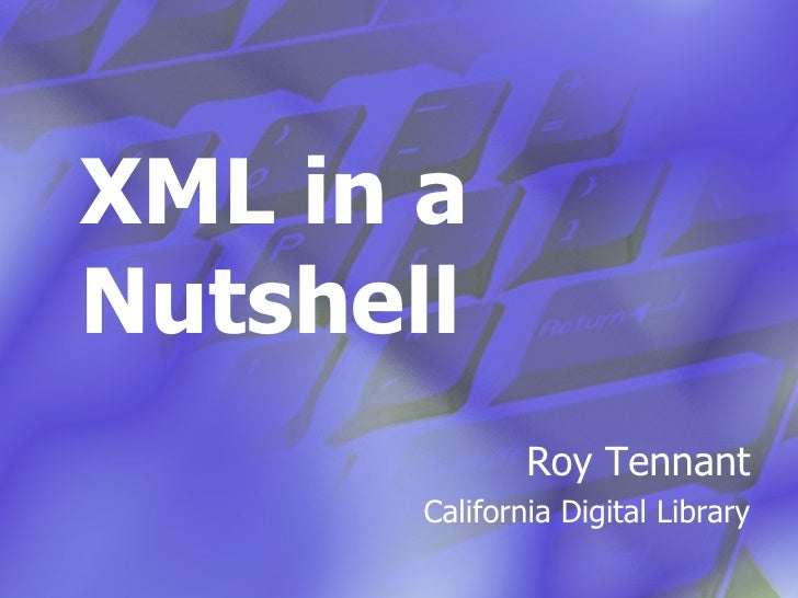 XML in a Nutshell Roy Tennant California Digital Library