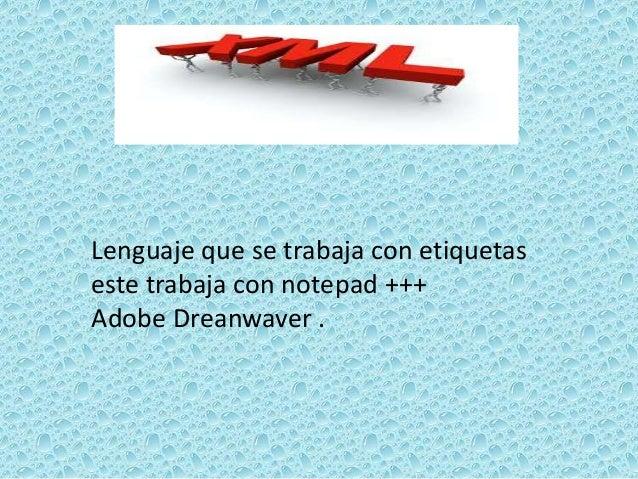 Lenguaje que se trabaja con etiquetaseste trabaja con notepad +++Adobe Dreanwaver .