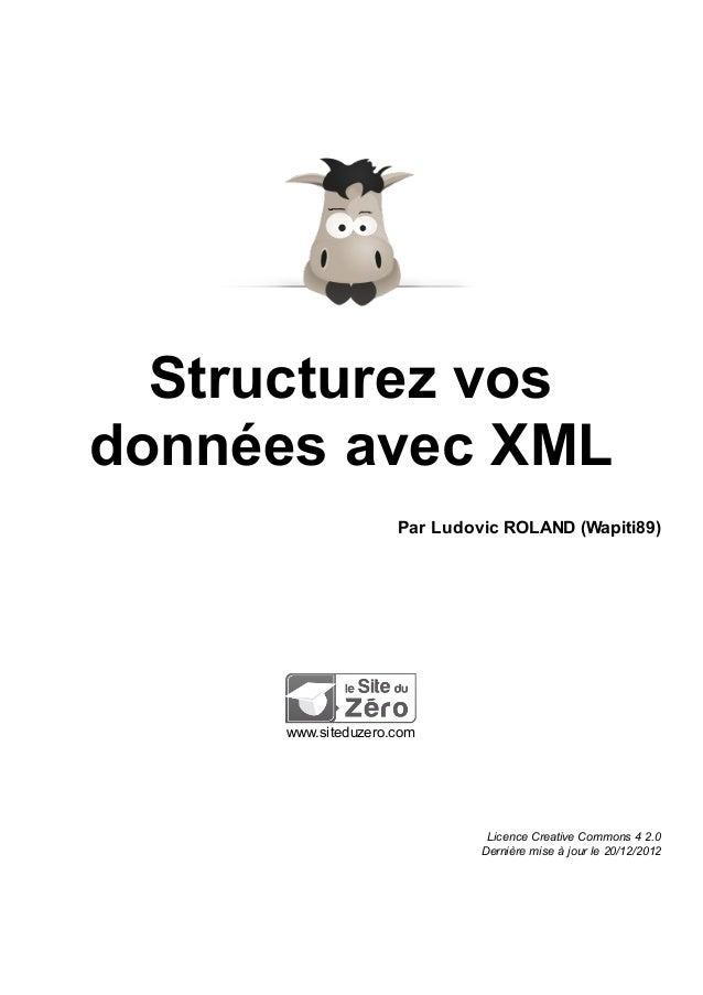 Structurez vos données avec XML Par Ludovic ROLAND (Wapiti89)  www.siteduzero.com  Licence Creative Commons 4 2.0 Dernière...
