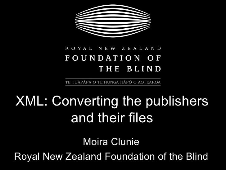XML: Converting the publishers and their files Moira Clunie Royal New Zealand Foundation of the Blind