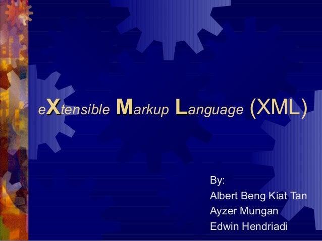 eXtensible  Markup Language (XML)  By: Albert Beng Kiat Tan Ayzer Mungan Edwin Hendriadi