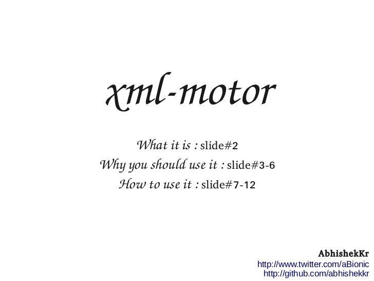 xmlmotor     Whatitis:slide#2Whyyoushoulduseit:slide#3-6  Howtouseit:slide#7-12                           ...
