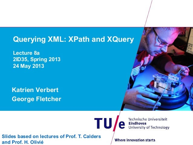 Querying XML: XPath and XQueryLecture 8a2ID35, Spring 201324 May 2013Katrien VerbertGeorge FletcherSlides based on lecture...