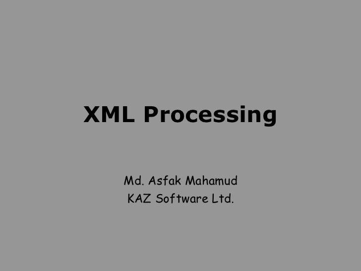 XML Processing Md. Asfak Mahamud KAZ Software Ltd.