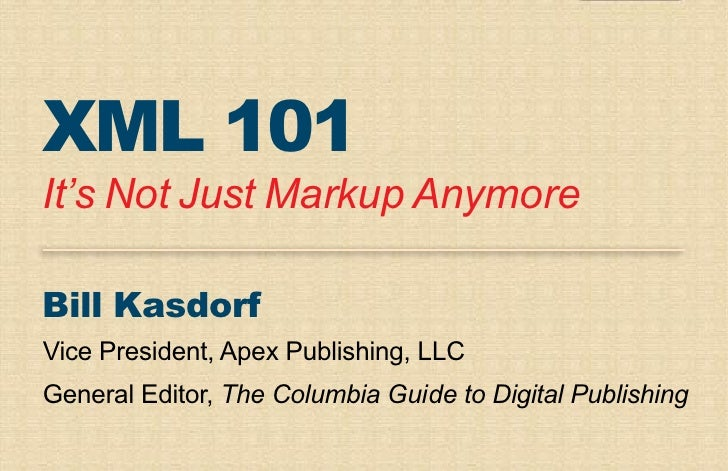 XML 101 It's Not Just Markup Anymore  Bill Kasdorf Vice President, Apex Publishing, LLC General Editor, The Columbia Guide...