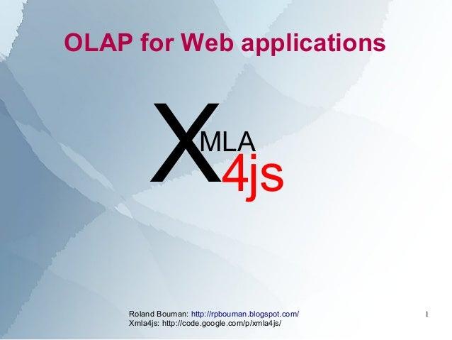 Roland Bouman: http://rpbouman.blogspot.com/ Xmla4js: http://code.google.com/p/xmla4js/ 1 OLAP for Web applications X4js M...