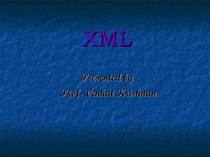 XML Presented by  Prof. Venkat Krishnan