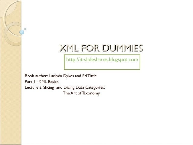 XML FOR DUMMIES                       http://it-slideshares.blogspot.comBook author: Lucinda Dykes and Ed TittlePart 1 : X...