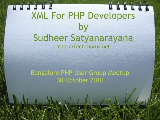 XML For PHP Developers by  Sudheer Satyanarayana http://techchorus.net Bangalore PHP User Group Meetup 30 October 2010
