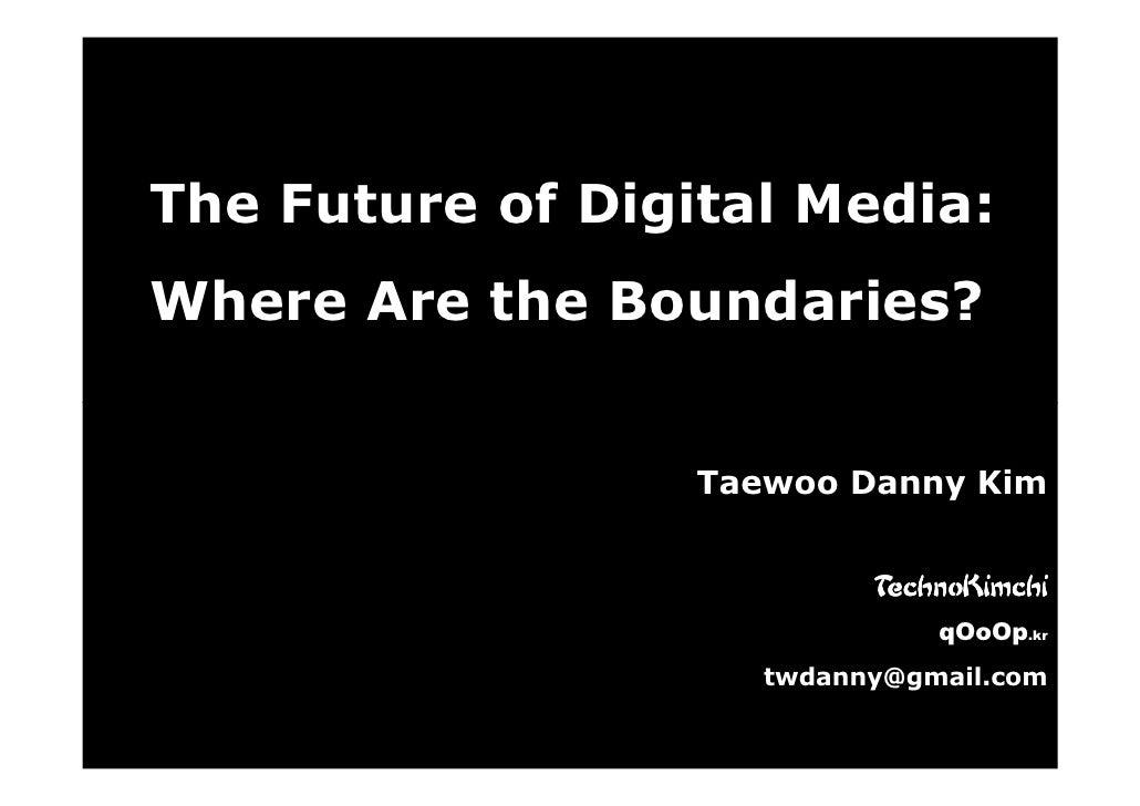 The Future of Digital Media: Where Are the Boundaries?                     Taewoo Danny Kim                              T...