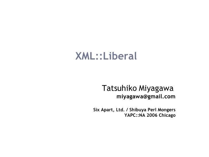 XML::Liberal Tatsuhiko Miyagawa   [email_address] Six Apart, Ltd. / Shibuya Perl Mongers YAPC::NA 2006 Chicago