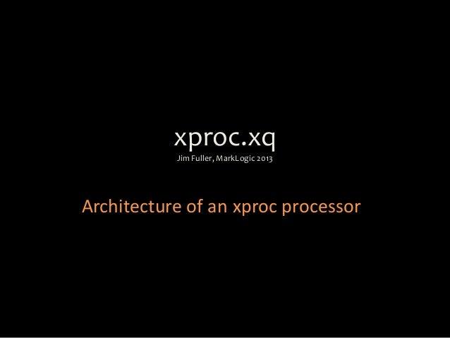 xproc.xqJim Fuller, MarkLogic 2013Architecture of an xproc processor