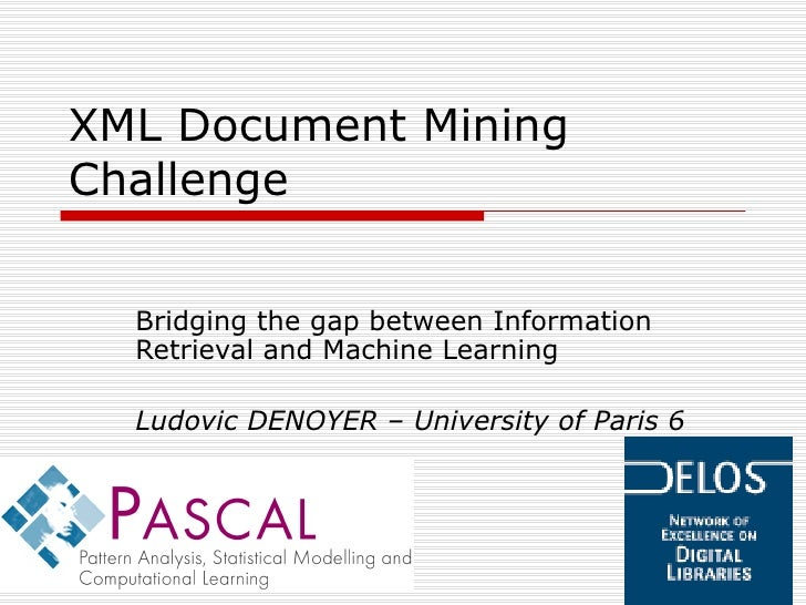 XML Document Mining Challenge Bridging the gap between Information Retrieval and Machine Learning Ludovic DENOYER – Univer...