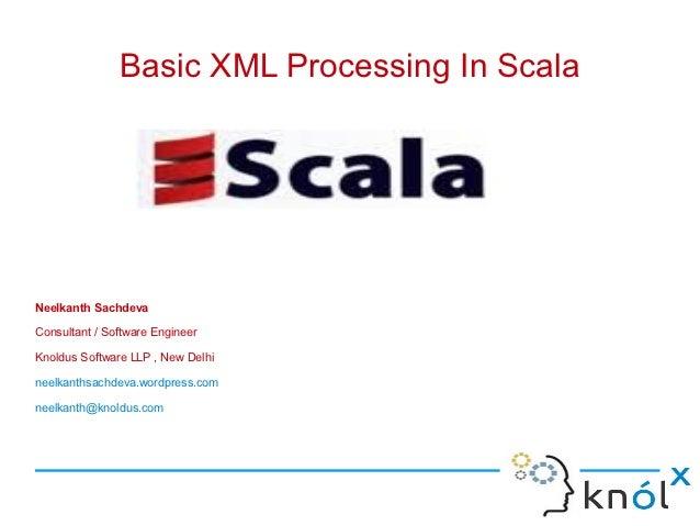 Basic XML Processing In ScalaNeelkanth SachdevaConsultant / Software EngineerKnoldus Software LLP , New Delhineelkanthsach...