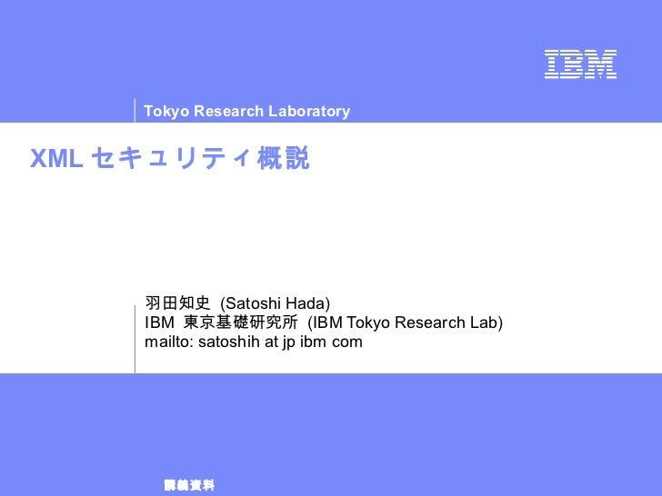 XML セキュリティ概説 羽田知史  (Satoshi Hada) IBM  東京基礎研究所  (IBM Tokyo Research Lab) mailto: satoshih at jp ibm com