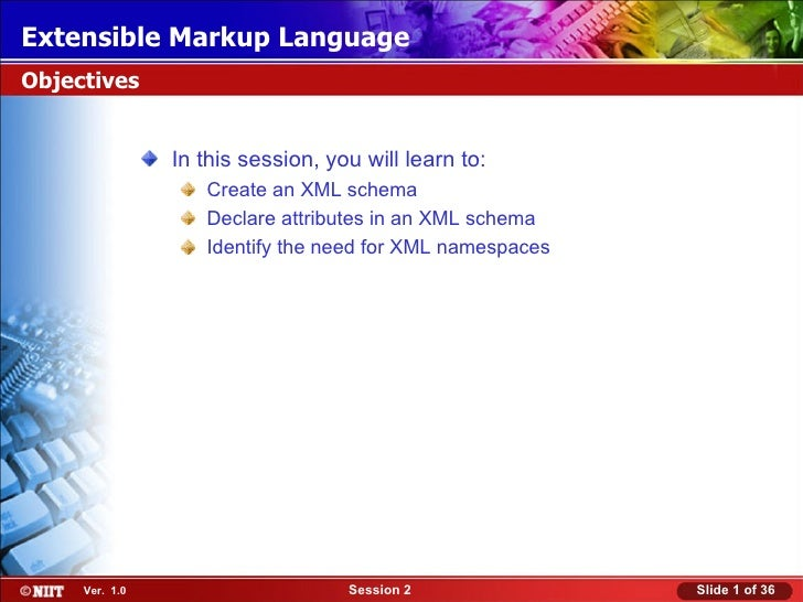 Extensible Markup LanguageObjectives                In this session, you will learn to:                   Create an XML sc...