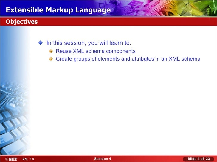 Extensible Markup LanguageObjectives                In this session, you will learn to:                   Reuse XML schema...