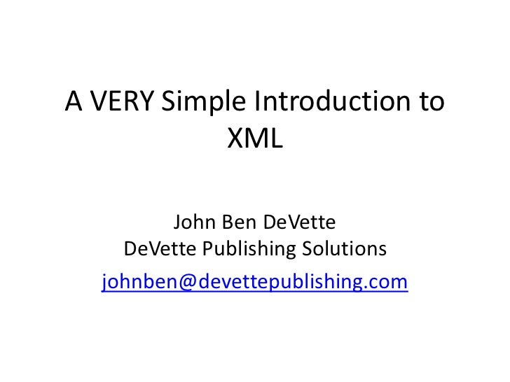 A VERY Simple Introduction to XML<br />John Ben DeVetteDeVette Publishing Solutions<br />johnben@devettepublishing.com<br />