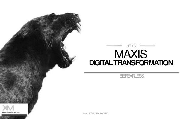 HELLO MAXIS DIGITALTRANSFORMATION BEFEARLESS. © 2014 XM ASIA PACIFIC