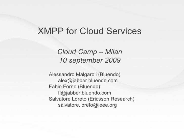 XMPP for Cloud Services Cloud Camp – Milan 10 september 2009 Alessandro Malgaroli (Bluendo) [email_address] Fabio Forno (B...