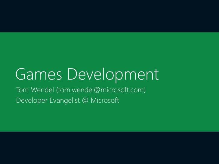 Games DevelopmentTom Wendel (tom.wendel@microsoft.com)Developer Evangelist @ Microsoft