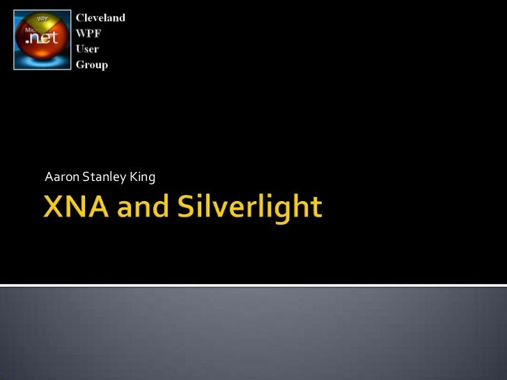 XNA and Silverlight<br />Aaron Stanley King<br />