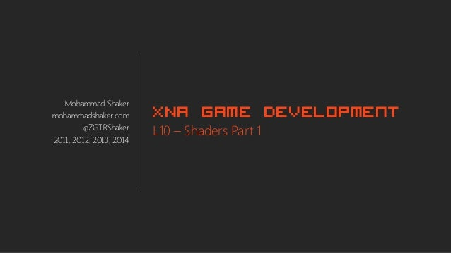 Mohammad Shaker mohammadshaker.com @ZGTRShaker 2011, 2012, 2013, 2014 XNA Game Development L10 – Shaders Part 1