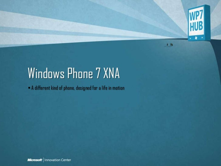Windows Phone 7 XNA<br /> A different kind of phone, designed for a life in motion<br />
