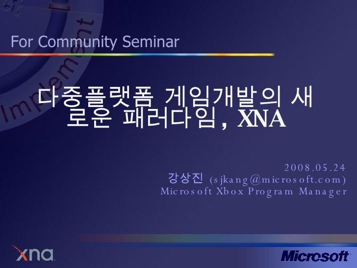 다중플랫폼 게임개발의 새로운 패러다임 , XNA 2008.05.24 강상진  (sjkang@microsoft.com) Microsoft Xbox Program Manager