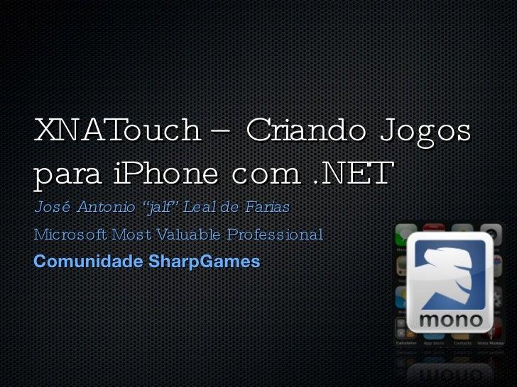 "XNATouch – Criando Jogos para iPhone com .NET <ul><li>José Antonio ""jalf"" Leal de Farias </li></ul><ul><li>Microsoft Most ..."