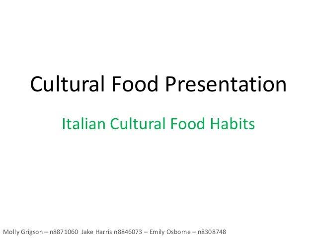 Cultural Food Presentation Italian Cultural Food Habits Molly Grigson – n8871060 Jake Harris n8846073 – Emily Osborne – n8...
