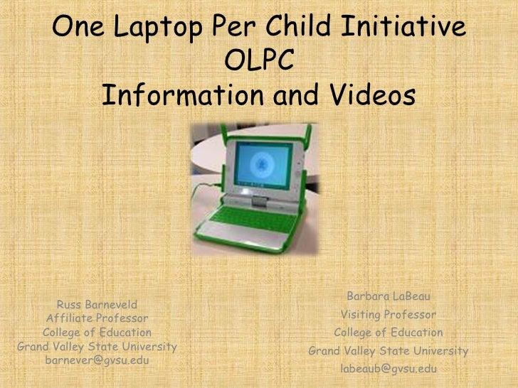 One Laptop Per Child Initiative OLPC Information and Videos Russ Barneveld Affiliate Professor College of Education Grand ...