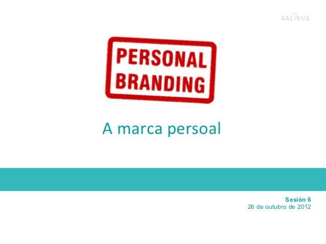 A marca persoal                                          Sesión 6                            26 de outubro de 2012