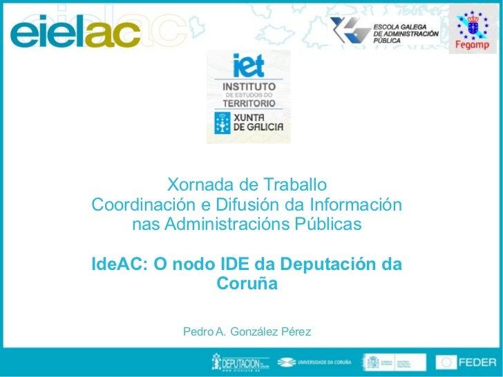 Xornada de TraballoCoordinación e Difusión da Información    nas Administracións PúblicasIdeAC: O nodo IDE da Deputación d...