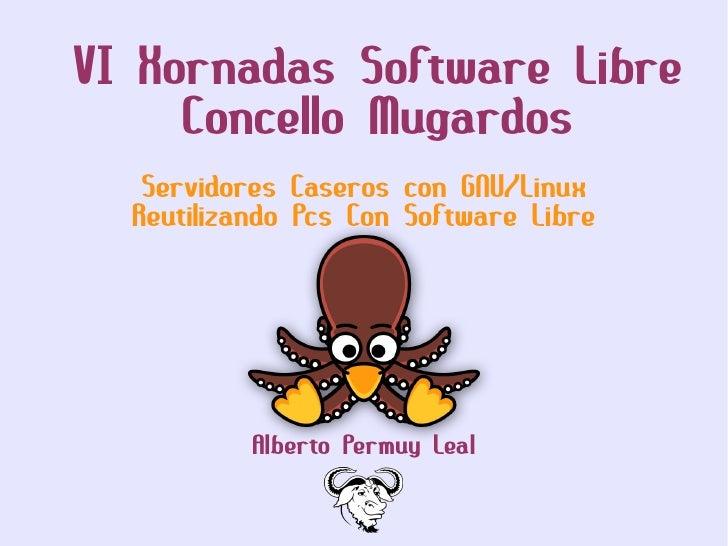 VI Xornadas Software Libre      Concello Mugardos    Servidores Caseros con GNU/Linux   Reutilizando Pcs Con Software Libr...