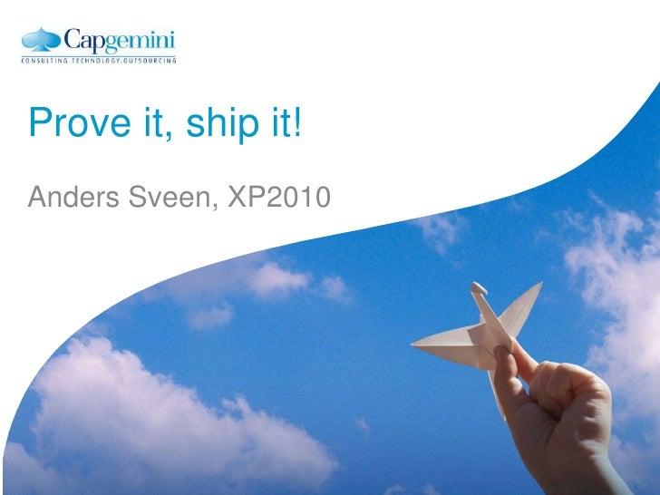 Prove it, ship it!<br />Anders Sveen, XP2010<br />