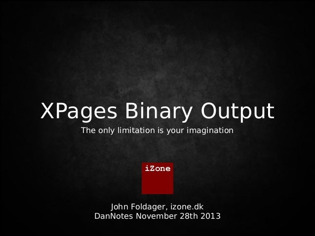 XPages Binary Output Vi tales ved  The only limitation is your imagination  iZone  John Foldager, izone.dk DanNotes Novemb...