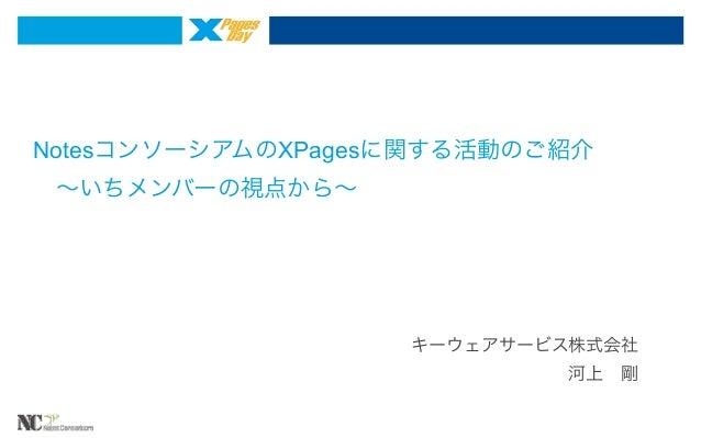 NotesコンソーシアムのXPagesに関する活動のご紹介 ∼いちメンバーの視点から∼  キーウェアサービス株式会社 河上剛
