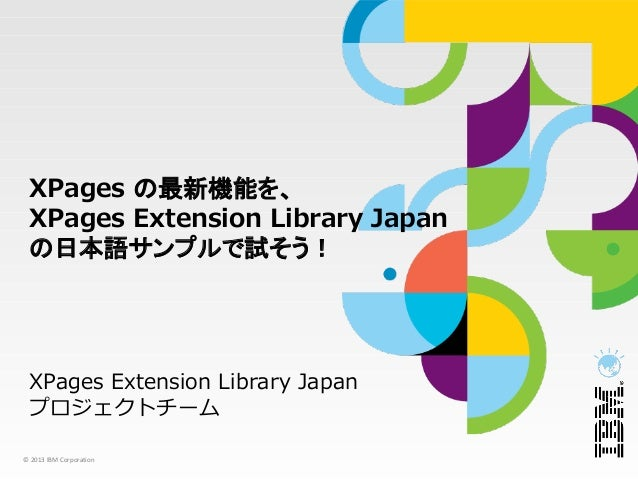 XPages の最新機能を、 XPages Extension Library Japan の日本語サンプルで試そう! XPages Extension Library Japan プロジェクトチーム© 2013 IBM Corporation
