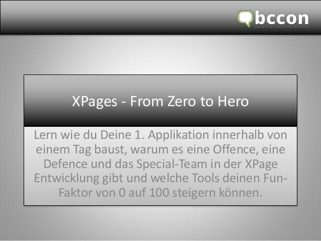 XPages - From Zero to Hero  Lern wie du Deine 1. Applikation innerhalb von  einem Tag baust, warum es eine Offence, eine  ...