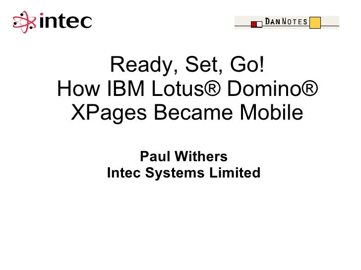 Ready, Set, Go!How IBM Lotus® Domino® XPages Became Mobile         Paul Withers    Intec Systems Limited