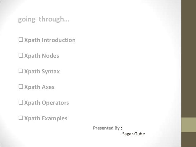 going through… Xpath Introduction  Xpath Nodes Xpath Syntax  Xpath Axes Xpath Operators Xpath Examples Presented By ...