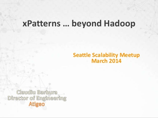 xPatterns … beyond Hadoop Seattle Scalability Meetup March 2014