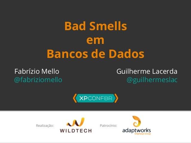 Bad Smells  em  Bancos de Dados  Fabrízio Mello Guilherme Lacerda  @fabriziomello @guilhermeslac