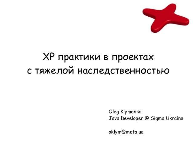 XP практики в проектахс тяжелой наследственностью               Oleg Klymenko               Java Developer @ Sigma Ukraine...