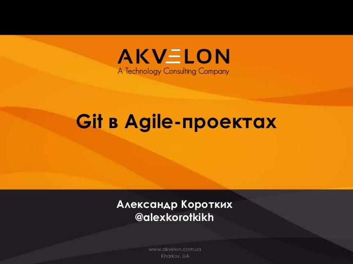 Git в Agile-проектах    Александр Коротких       @alexkorotkikh         www.akvelon.com.ua            Kharkov, UA